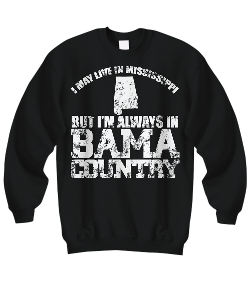 Women and Men Tee Shirt T-Shirt Hoodie Sweatshirt I May Live In Mississippi But I'm Always In Bama Country