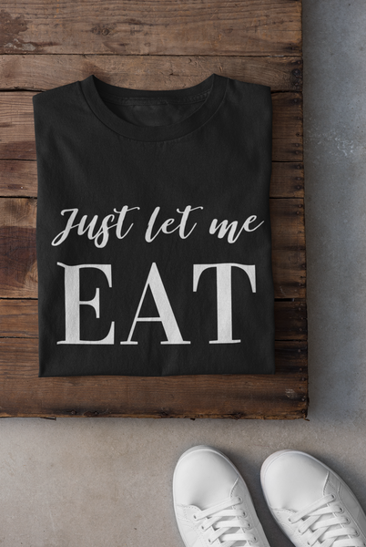 Just Let Me Eat T-Shirt