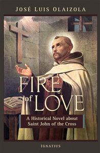 FIRE OF LOVE: A HISTORICAL NOVEL ABOUT SAINT JOHN OF THE CROSS