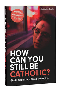 HOW CAN YOU STILL BE CATHOLIC? 50 Answers to a Good Question