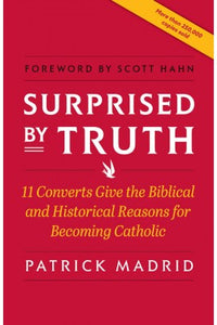 SURPRISED BY TRUTH; 11 Converts Give the Biblical and Historical Reasons for Becoming Catholic