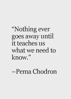 Quotes by women | Nothing ever goes away until it teaches us what we need to know | Pema Chodron
