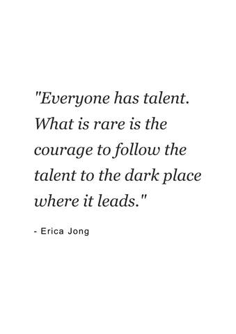 Quotes for women | Everyone has talent. What is rare is the courage to follow the talent to the dark place where it leads | Erica Jong