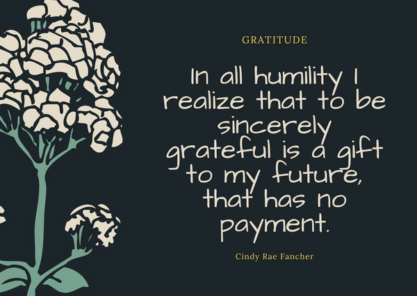 Quote by Cindy Rae Fancher In all humility I realize that to be sincerely grateful is a gift to my future, that has no payment.