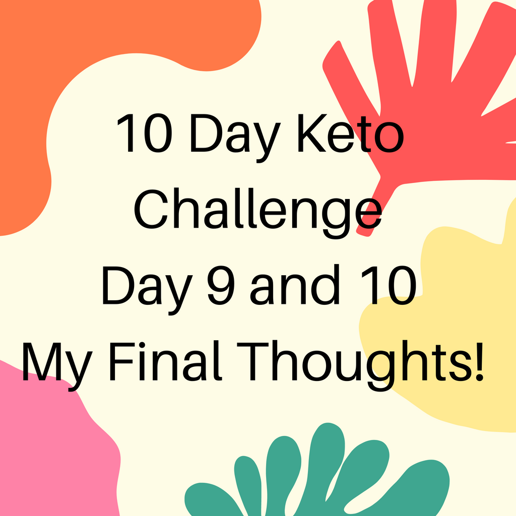 10 Day Keto Challenge Day 9 and 10 - My final thoughts