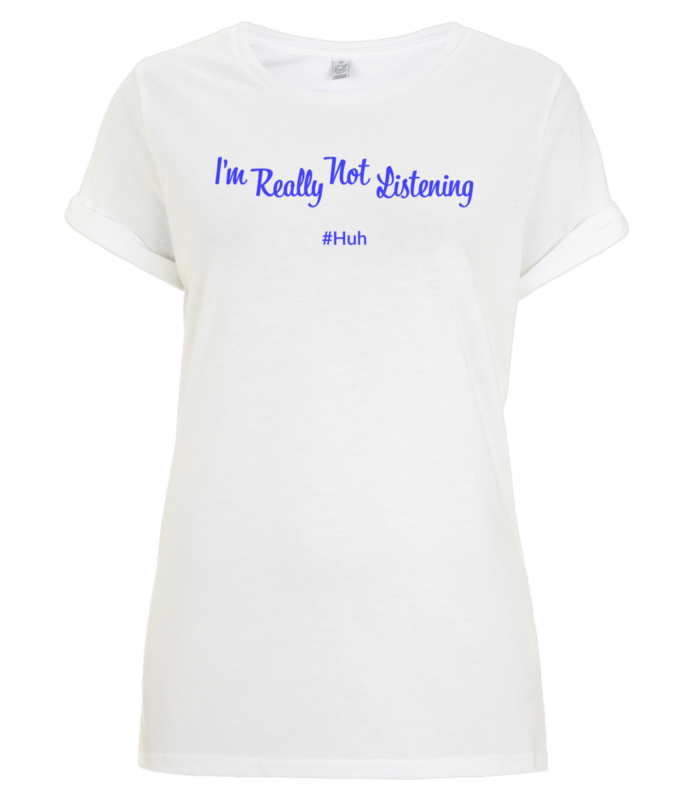 """I'm Really Not Listening #Huh"" Women Organic Cotton Tee - Rolled Sleeve"
