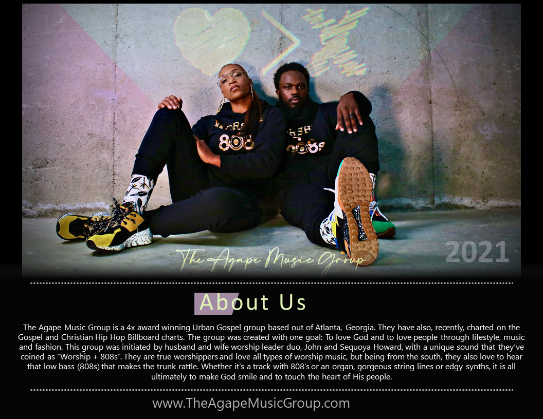 """The Agape Music Group is a 4x award winning Urban Gospel group based out of Atlanta, Georgia. They have also, recently, charted on the Gospel and Christian Hip Hop Billboard charts. The group was created with one goal: To love God and to love people through lifestyle, music and fashion. This group was initiated by husband and wife worship leader duo, John and Sequoya Howard, with a unique sound that they've coined as """"Worship + 808s"""". They are true worshippers and love all types of worship music, but being from the south, they also love to hear that low bass (808s) that makes the trunk rattle. Whether it's a track with 808's or an organ, gorgeous string lines or edgy synths, it is all ultimately to make God smile and to touch the heart of His people"""