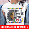 Life is Better With Locs Sublimation Transfer
