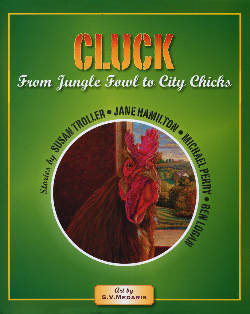 Cover of book: 'Cluck, From Jungle Fowl to City Chicks' by Susan Troller, artwork by S.V. Medaris. Also stories by Jane Hamilton, Michael Perry, Ben Logan. Published by Itchy Cat Press