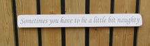 Load image into Gallery viewer, British handmade wooden sign Sometimes you have to be a little bit naughty