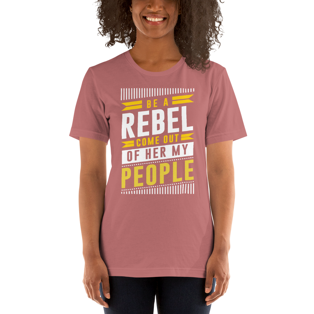 Be a rebel. Come out of her my people