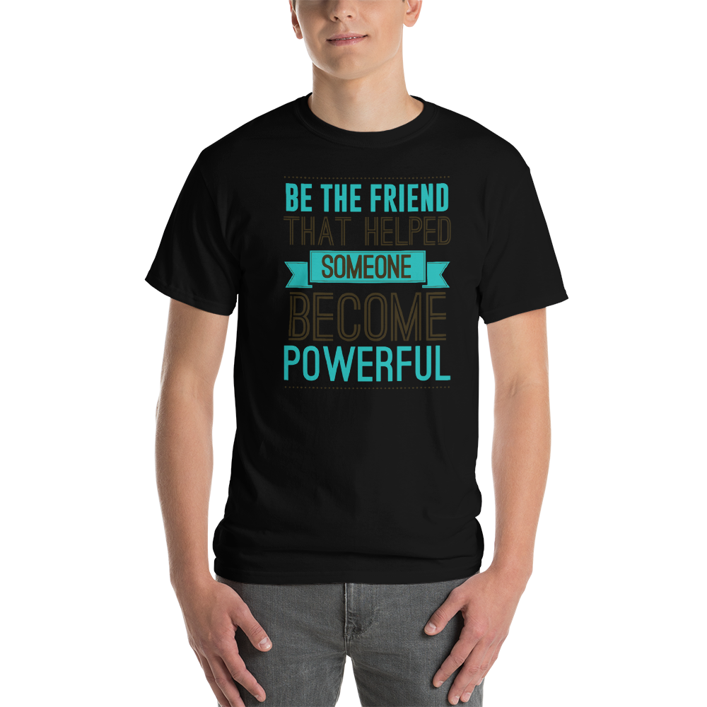 Be the friend that helped someone become powerful