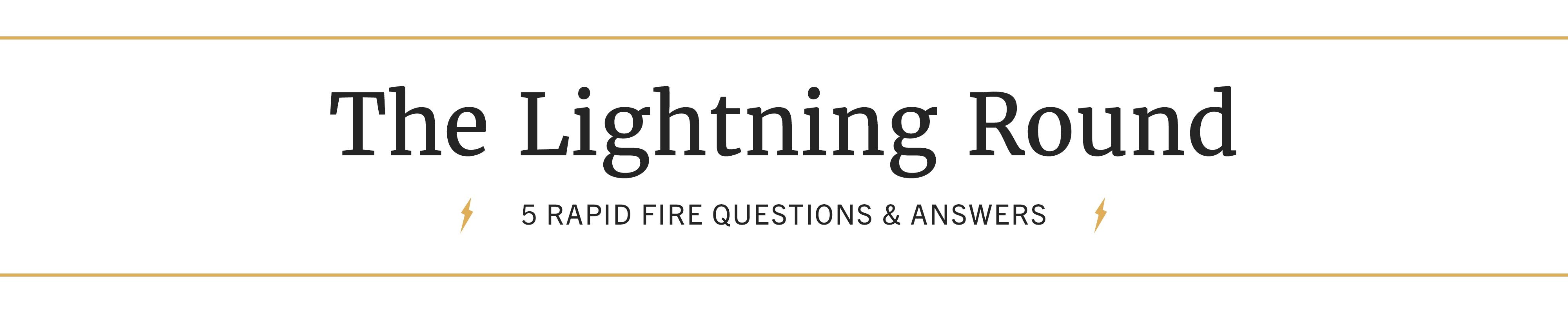 The Lightning Round: 5 Rapid Fire Questions and Answers