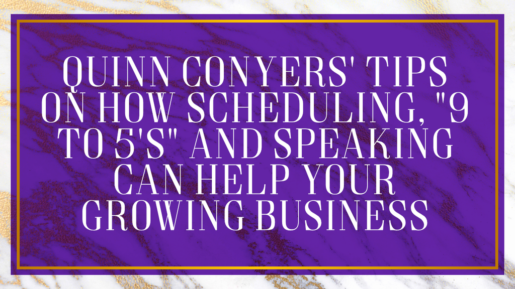 "Quinn Conyers' Tips On How Scheduling, ""9 to 5's"" and Speaking Can Help Your Growing Business"