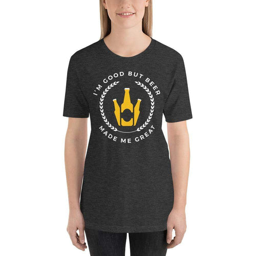 womens beer tshirts Dark Grey Heather / XS I'm Good But Beer Made Me Great (v1)