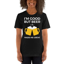 womens beer tshirts Black / XS I'm Good But Beer Made Me Great (v2)