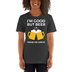 womens beer tshirts Dark Grey Heather / XS I'm Good But Beer Made Me Great (v2)