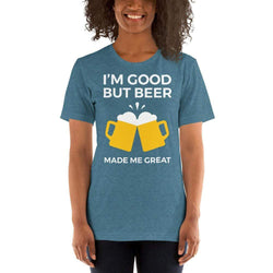 womens beer tshirts Heather Deep Teal / S I'm Good But Beer Made Me Great (v2)