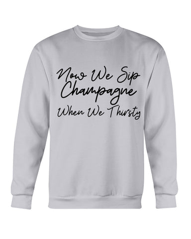 Now We Sip Champagne When We Thirsty Sweatshirt