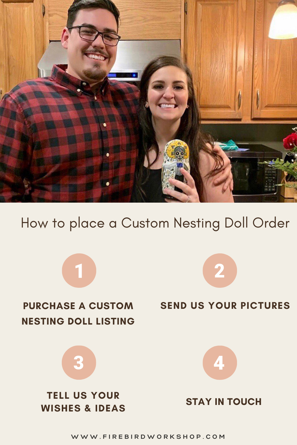 How to place a Custom Nesting Doll Order. (1) PURCHASE A CUSTOM NESTING DOLL LISTING. (2) Send us your pictures for the matryoshka. (3) tell US YOUR WISHES & ideas. (4)Stay in touch WITH OUR TEAM.