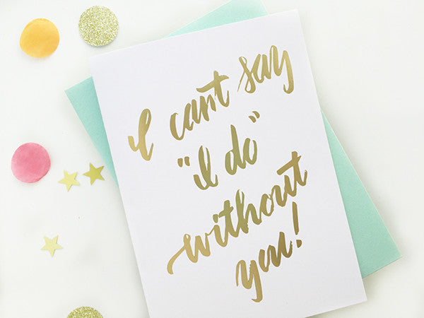 I Can't Say I Do Without You - Gold Foil Bridesmaid Card