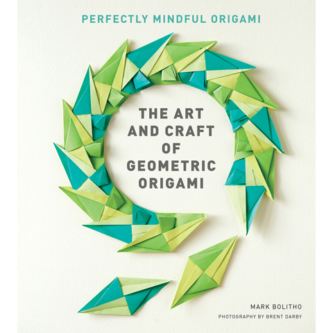 The Art and Craft of Geometric Origami Mark Bolitho , Brent Darby