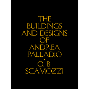 The Buildings and Designs of Andrea Palladio Ottavio Bertotti Scamozzi