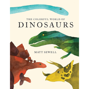 The Colorful World of Dinosaurs Matt Sewell
