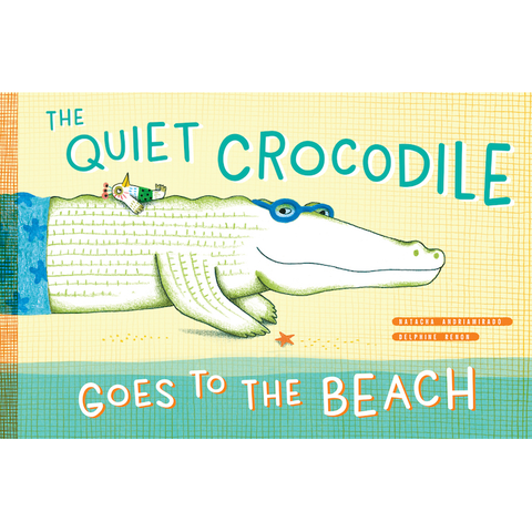 The Quiet Crocodile Goes to the Beach Natacha Andriamirado, Delphine Renon