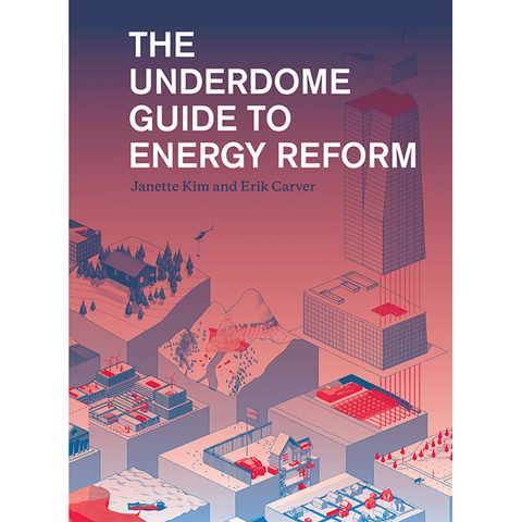 The Underdome Guide to Energy Reform Janette Kim, Erik Carver