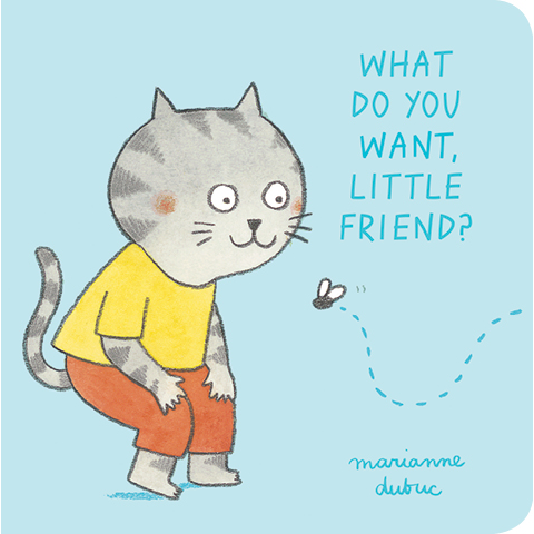 What Do You Want, Little Friend? Marianne Dubuc