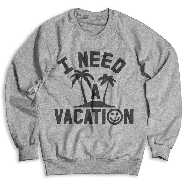 I Need A Vacation / Unisex Crew Neck Sweatshirt