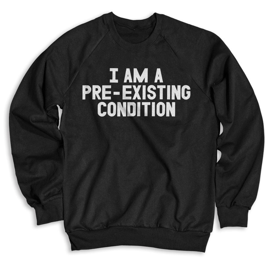 I Am A Pre-existing Condition / Unisex Crew Neck Sweatshirt