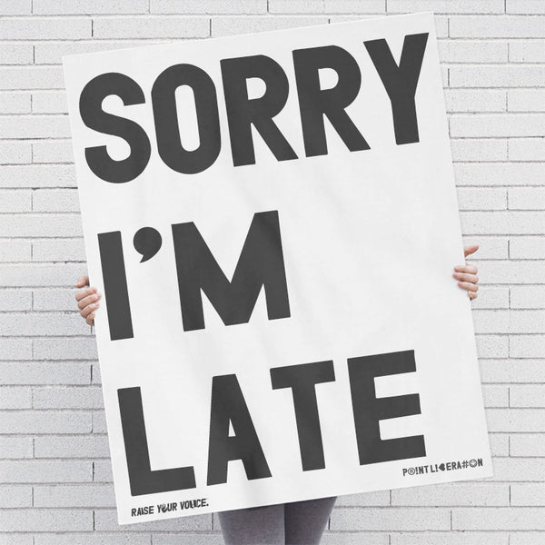 Sorry I'm Late Screen Printed: Black Ink / Posters