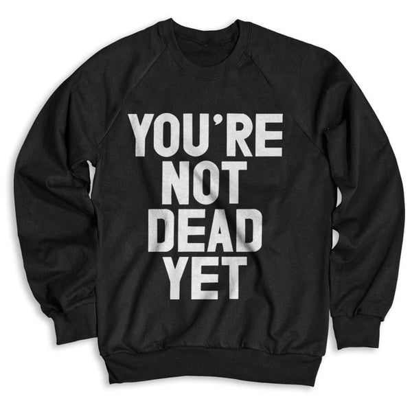 You're Not Dead Yet / Unisex Crew Neck Sweatshirt