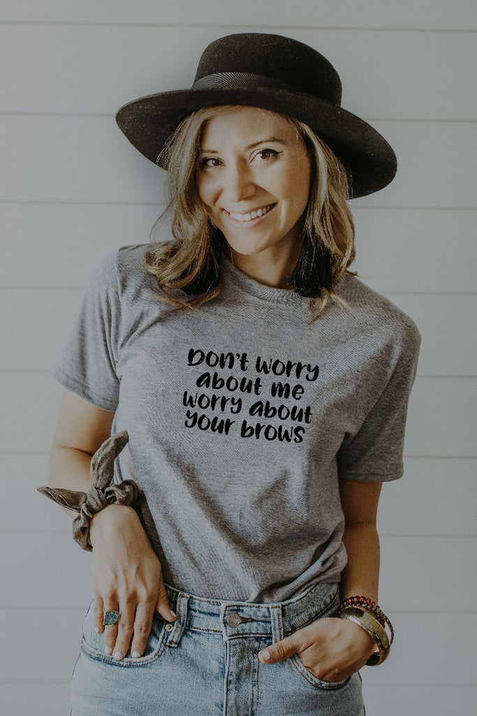 Women's Grey Don't Worry About Me Worry About Your Brows Shirt