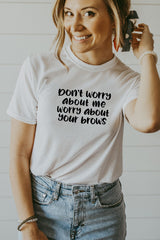 Women's White Don't Worry About Me Worry About Your Brows Shirt