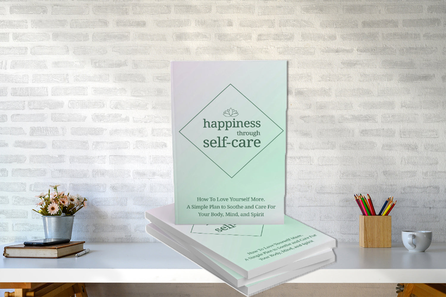 Happiness Through Self-care.  How To Love Yourself More. A Simple Plan To Soothe And Care For Your Body, Mind, And Spirit
