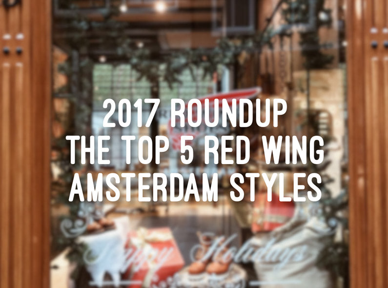 2017 Roundup: The Top 5 Red Wing Amsterdam Styles, Blogposts & Photos