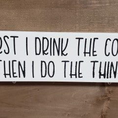 4X12 First I Drink The Coffee Handmade Sign - Simply Susan's