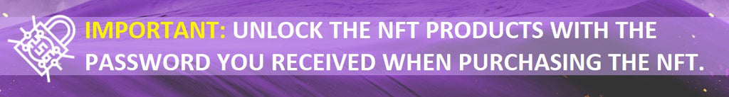 IMPORTANT: UNLOCK THE NFT PRODUCTS WITH THE PASSWORD YOU RECIEVED WHEN PURCHASING THE NFT.