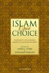 Islam Our Choice Portraits Of Modern American Muslim Women edited by Debra L. Dirks & Stephanie Parlove