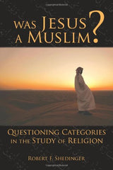 Was Jesus A Muslim?  Questioning Categories In The Study Of Religion by Dr. Robert Shedinger
