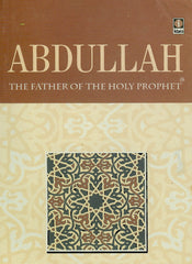 Abdullah The Father Of The Holy Prophet by Riaz Hussain