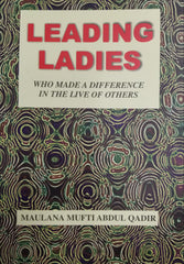 Leading Ladies Who Made a Difference in the Lives of Others by Maulana Mufti Abdul Qadir