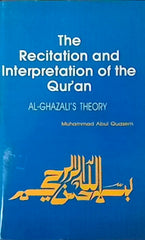 The Recitation and Interpretation of the Qur'an Al-Ghazali's Theory by Muhammad Abul Quasem