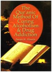 The Qur'anic Method of Curing Alcoholism & Drug Addiction by Imran N. Hosein