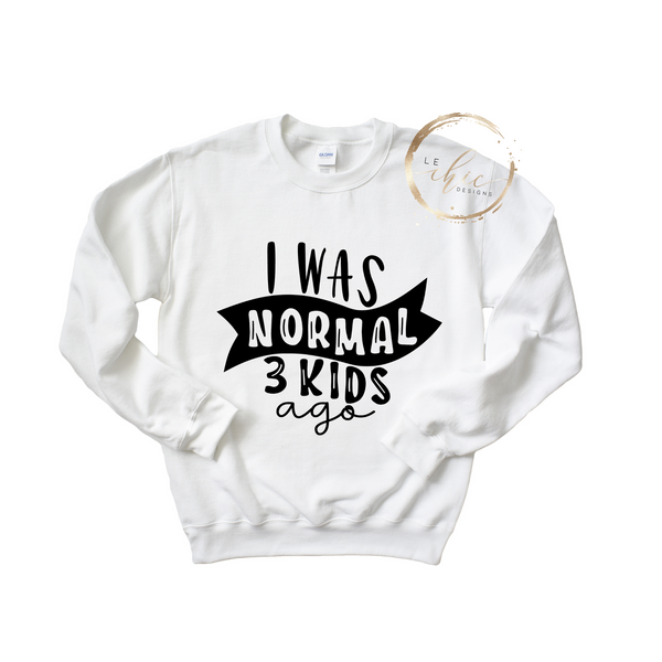 I was normal 3 Kids ago Crewneck