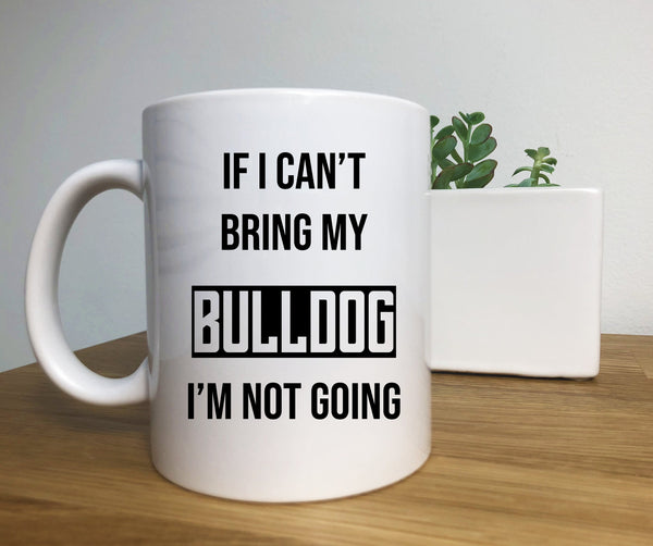 If I Cant Bring My Bulldog I'm Not Going Mug, Great Gift for Bull Mom & Bull Dad