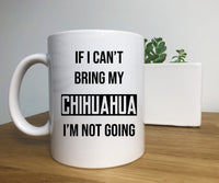 If I can't Bring My Chihuahua I'm Not Going Mug, Perfect Gift for Chihuahua Owners